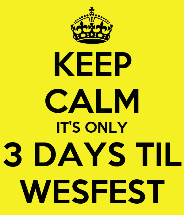 KEEP CALM IT'S ONLY 3 DAYS TIL WESFEST