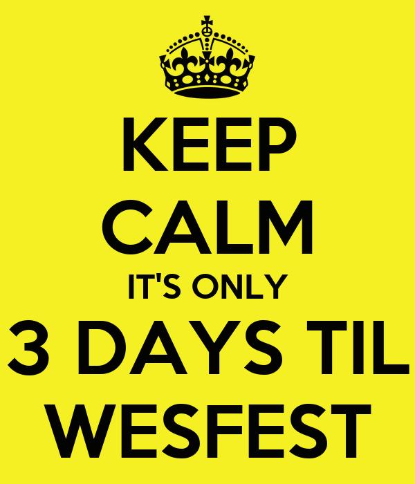 KEEP CALM IT'S ONLY 3 DAYS TIL WESFEST