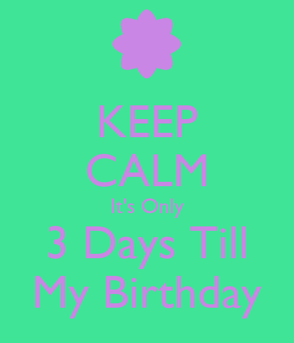 KEEP CALM It's Only 3 Days Till My Birthday