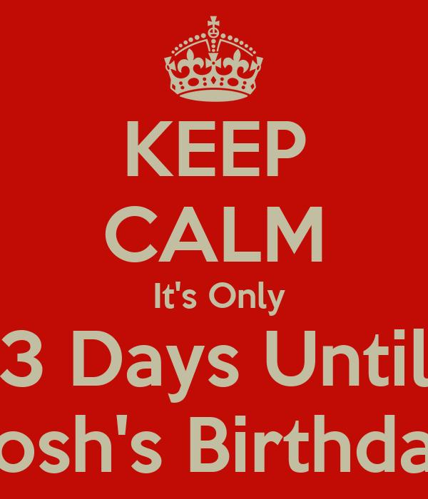 KEEP CALM  It's Only 3 Days Until Josh's Birthday