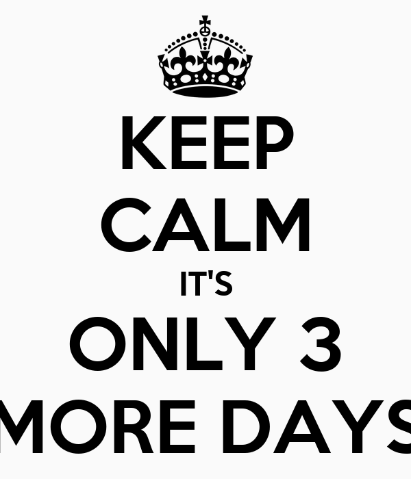 KEEP CALM IT'S ONLY 3 MORE DAYS