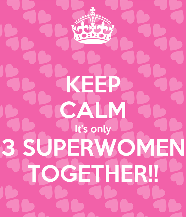 KEEP CALM It's only 3 SUPERWOMEN TOGETHER!!