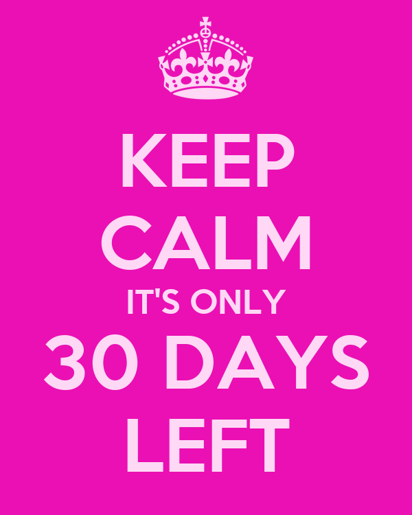 KEEP CALM IT'S ONLY 30 DAYS LEFT