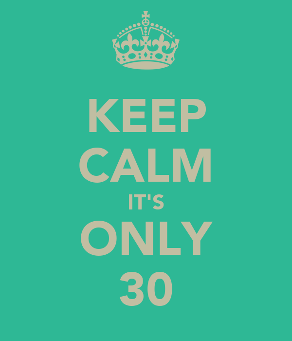 KEEP CALM IT'S ONLY 30