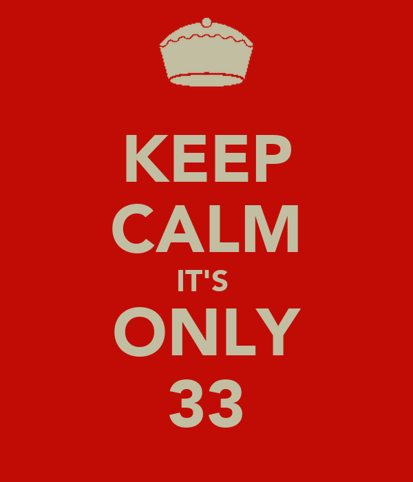KEEP CALM IT'S  ONLY 33