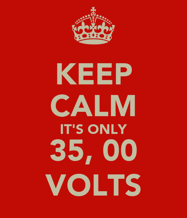 KEEP CALM IT'S ONLY 35, 00 VOLTS