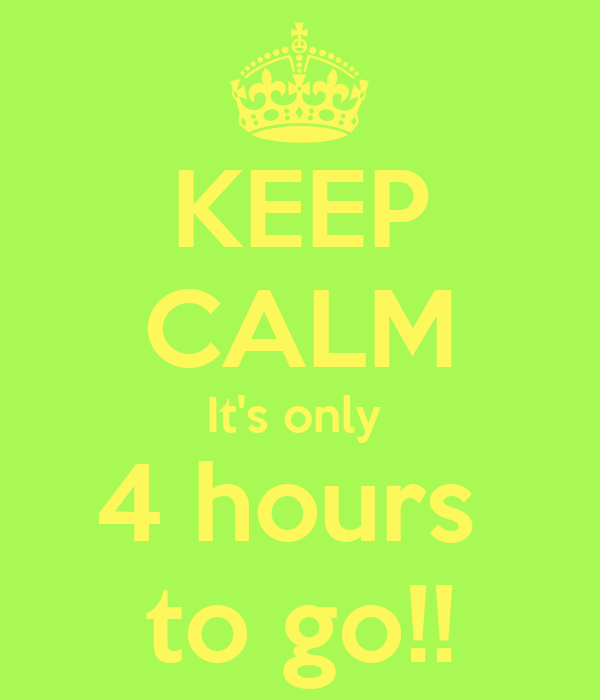 KEEP CALM It's only  4 hours  to go!!