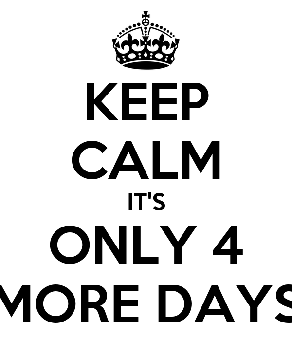 KEEP CALM IT'S ONLY 4 MORE DAYS