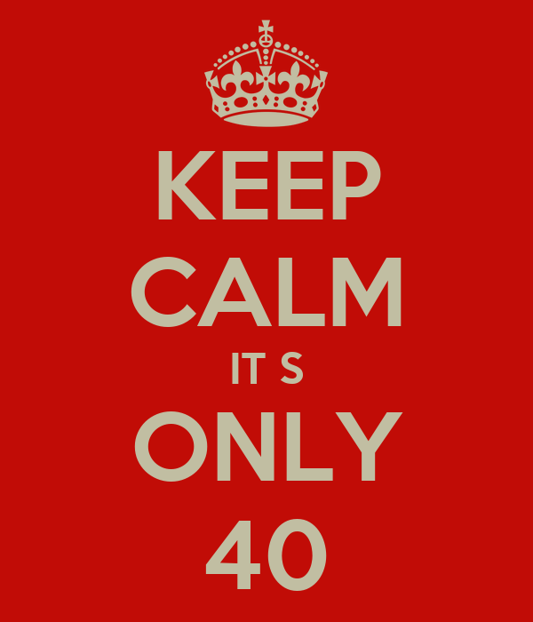 KEEP CALM IT S ONLY 40