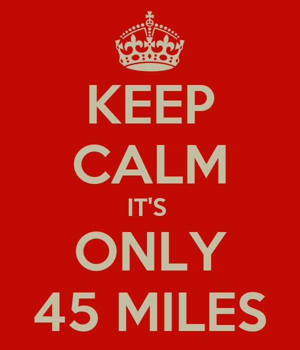 KEEP CALM IT'S  ONLY 45 MILES