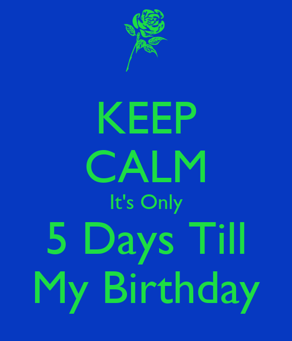 KEEP CALM It's Only 5 Days Till My Birthday