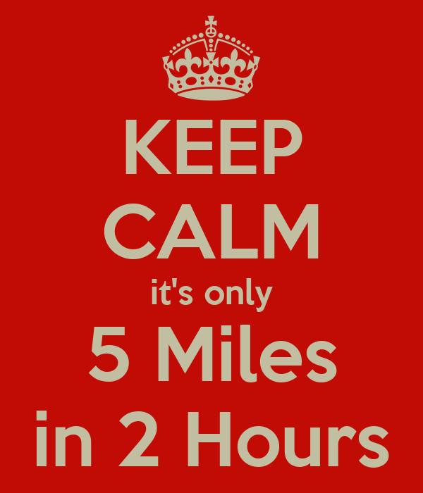 KEEP CALM it's only 5 Miles in 2 Hours