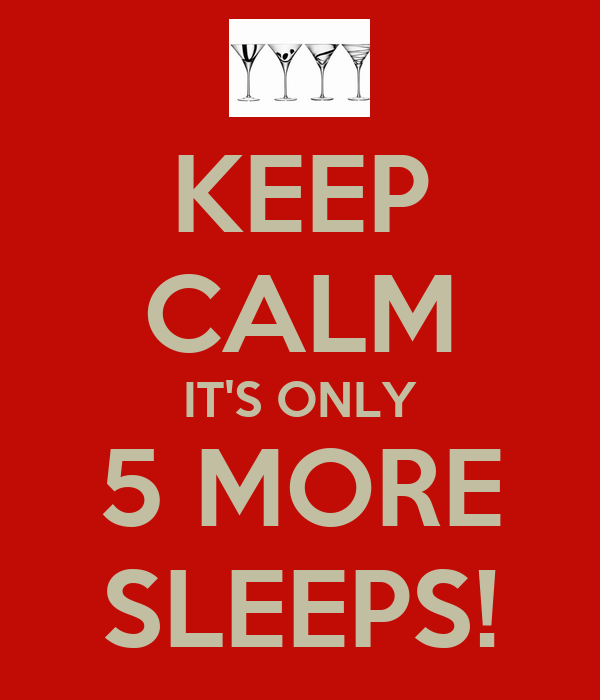 KEEP CALM IT'S ONLY 5 MORE SLEEPS!