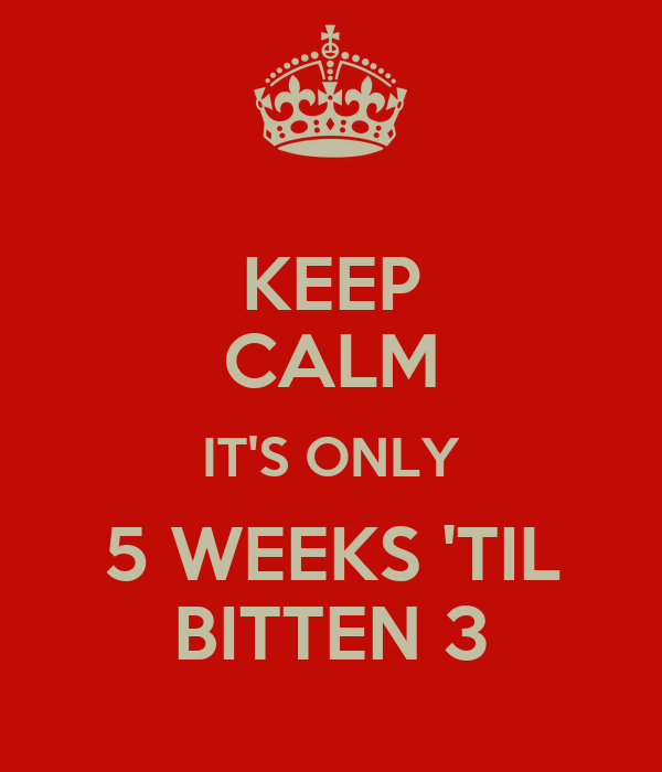 KEEP CALM IT'S ONLY 5 WEEKS 'TIL BITTEN 3