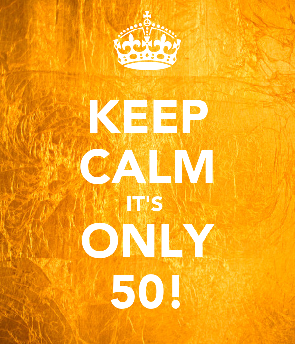 KEEP CALM IT'S  ONLY 50!
