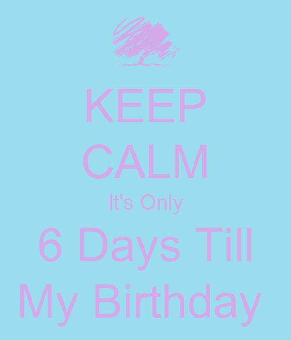 KEEP CALM It's Only 6 Days Till My Birthday