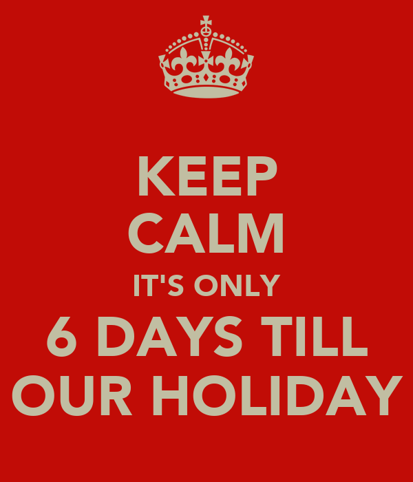 KEEP CALM IT'S ONLY 6 DAYS TILL OUR HOLIDAY