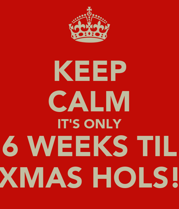 KEEP CALM IT'S ONLY 6 WEEKS TIL XMAS HOLS!