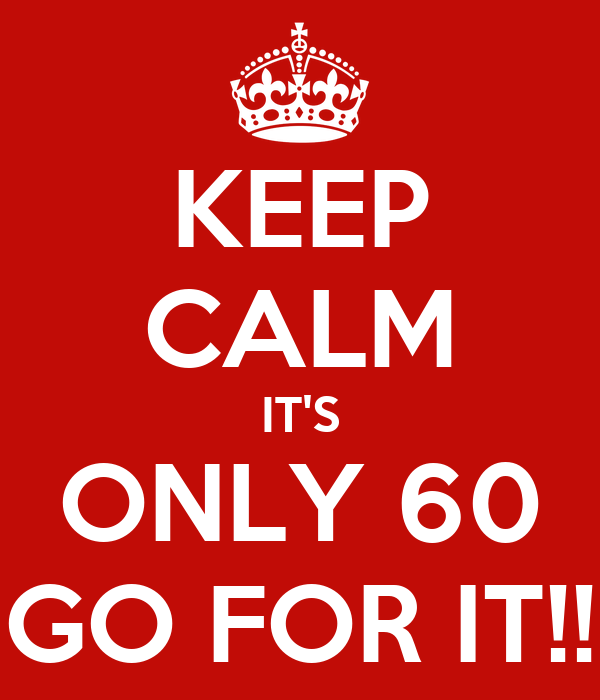 KEEP CALM IT'S ONLY 60 GO FOR IT!!