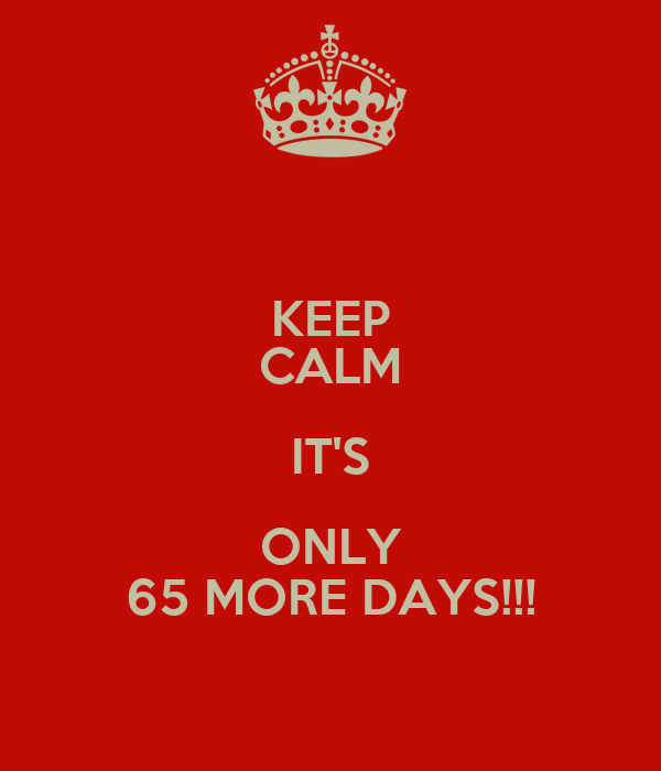 KEEP CALM IT'S ONLY 65 MORE DAYS!!!