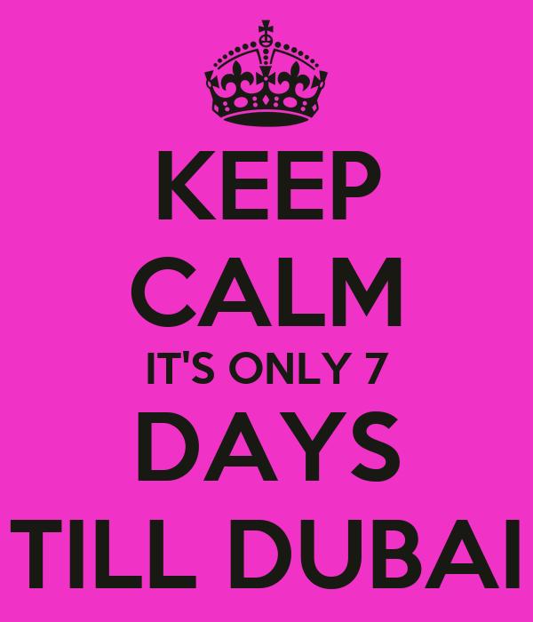 KEEP CALM IT'S ONLY 7 DAYS TILL DUBAI