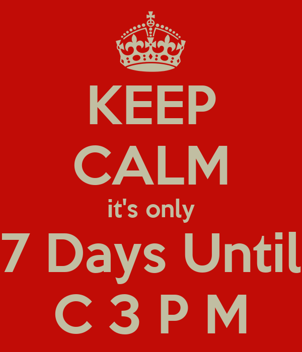 KEEP CALM it's only 7 Days Until C 3 P M
