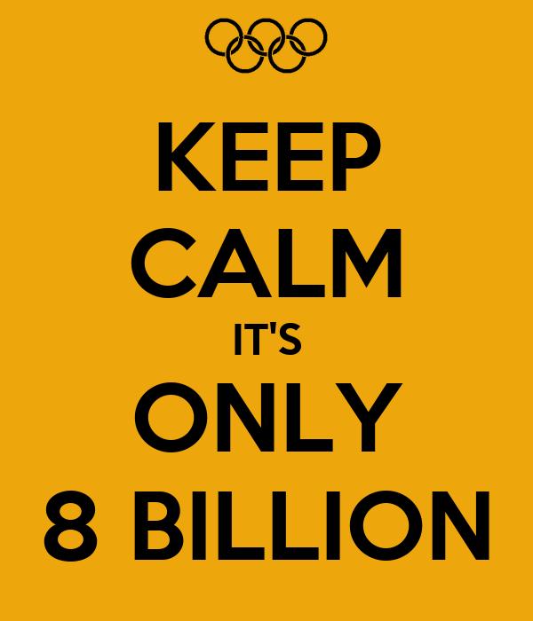 KEEP CALM IT'S ONLY 8 BILLION