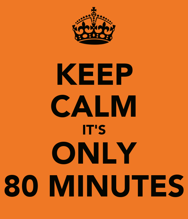 KEEP CALM IT'S ONLY 80 MINUTES