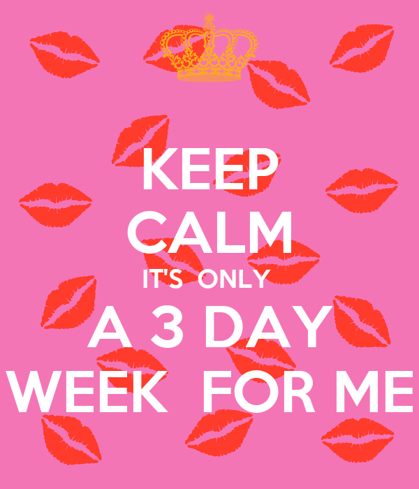 KEEP CALM IT'S  ONLY  A 3 DAY WEEK  FOR ME