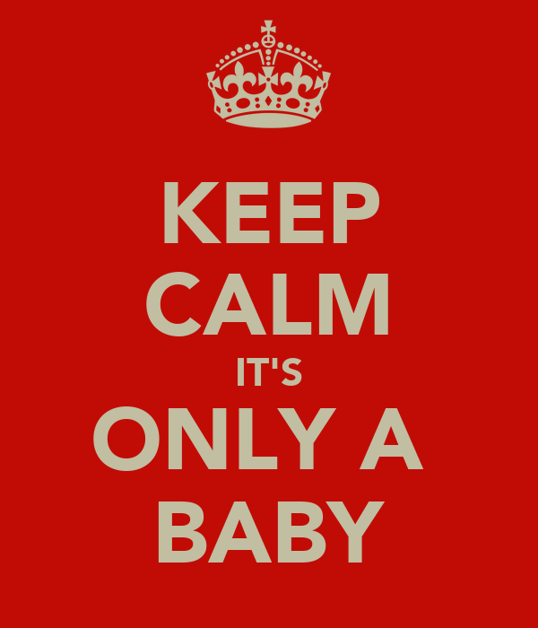 KEEP CALM IT'S ONLY A  BABY