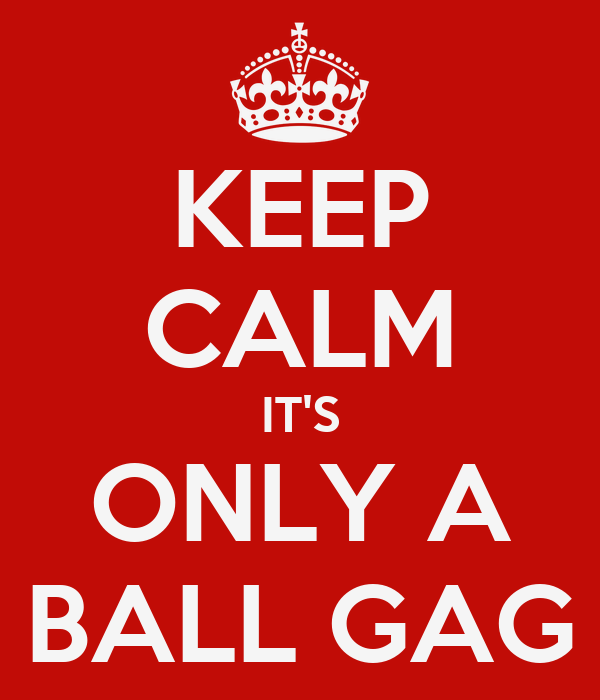 KEEP CALM IT'S ONLY A BALL GAG