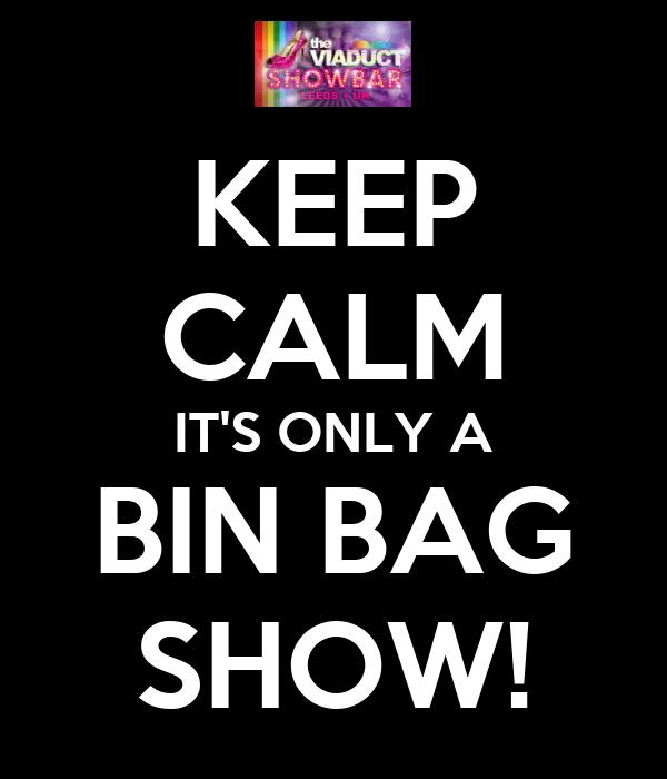 KEEP CALM IT'S ONLY A BIN BAG SHOW!