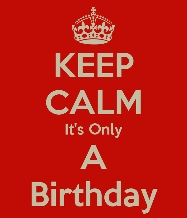 KEEP CALM It's Only A Birthday