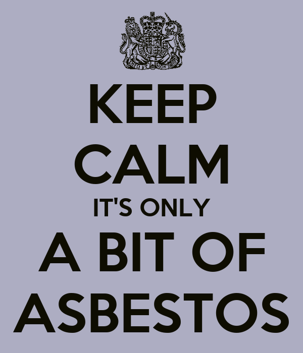 KEEP CALM IT'S ONLY A BIT OF ASBESTOS