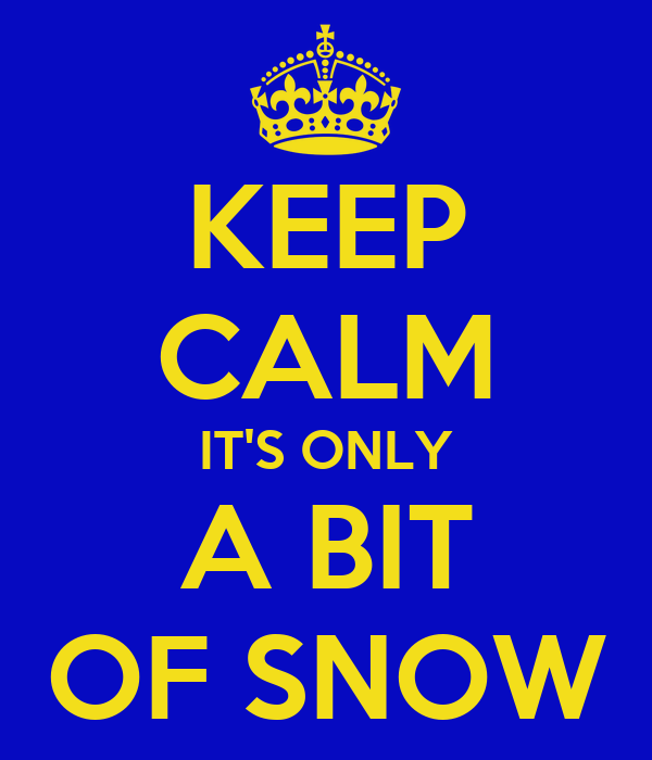 KEEP CALM IT'S ONLY A BIT OF SNOW