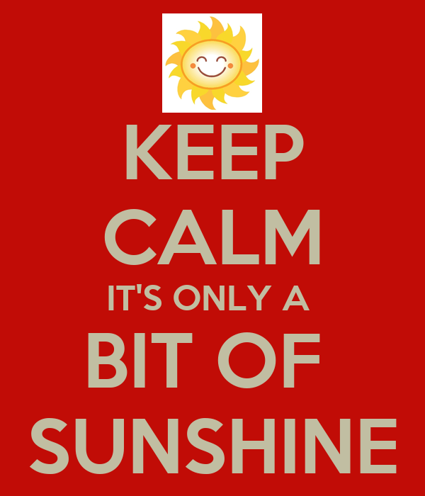 KEEP CALM IT'S ONLY A  BIT OF  SUNSHINE