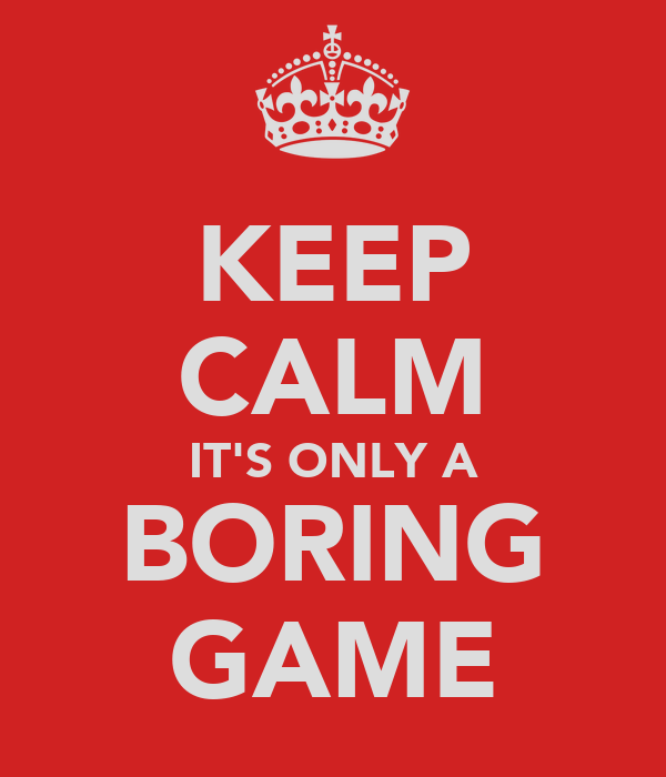 KEEP CALM IT'S ONLY A BORING GAME