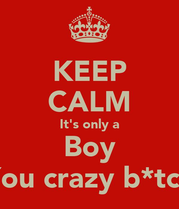 KEEP CALM It's only a Boy You crazy b*tch