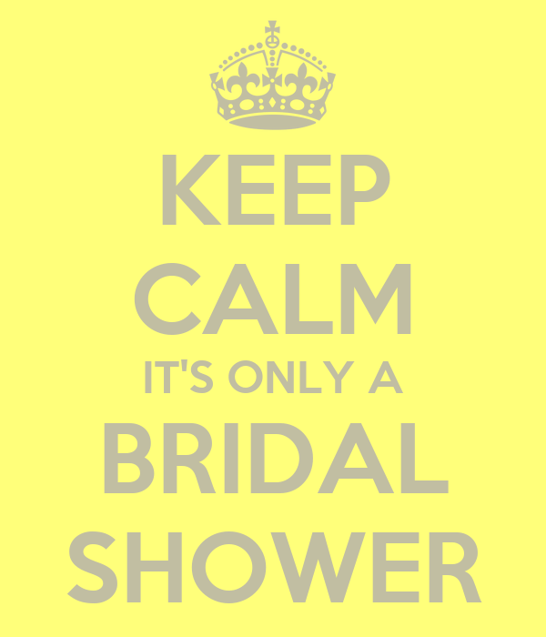 KEEP CALM IT'S ONLY A BRIDAL SHOWER