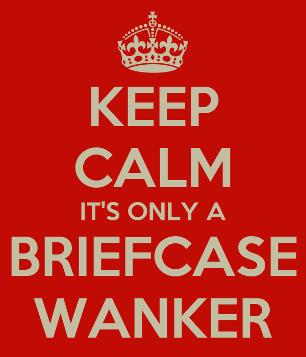 KEEP CALM IT'S ONLY A BRIEFCASE WANKER