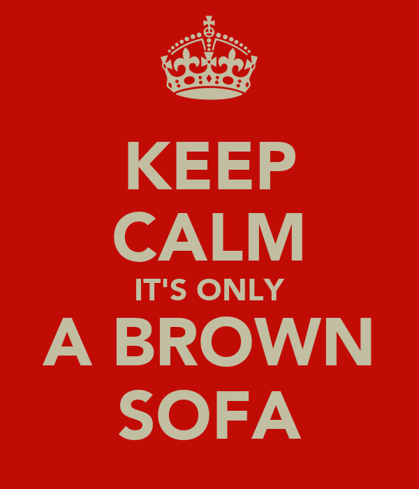 KEEP CALM IT'S ONLY A BROWN SOFA