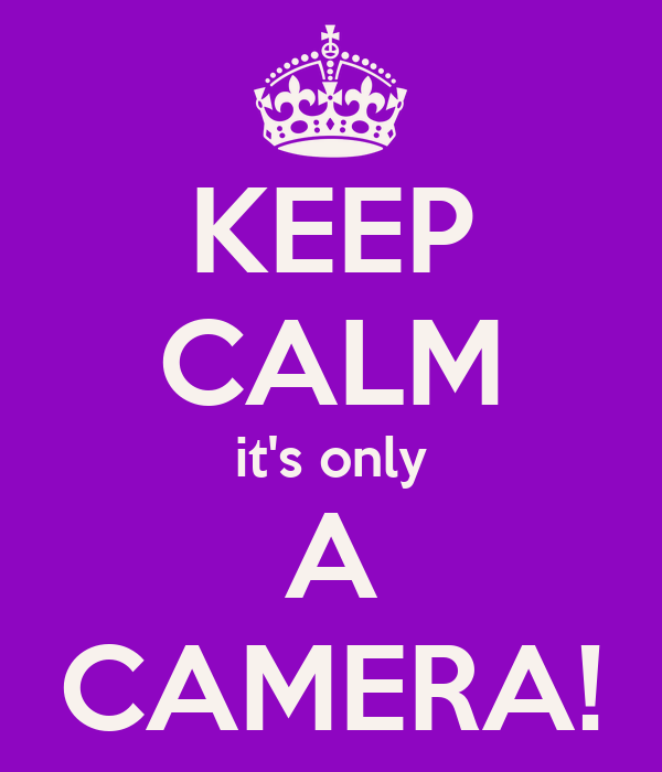 KEEP CALM it's only A CAMERA!