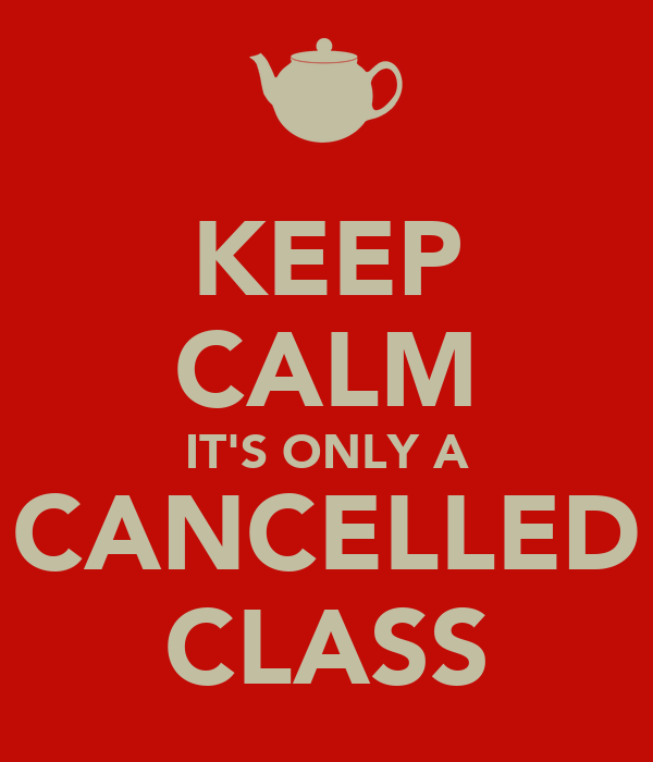 KEEP CALM IT'S ONLY A CANCELLED CLASS