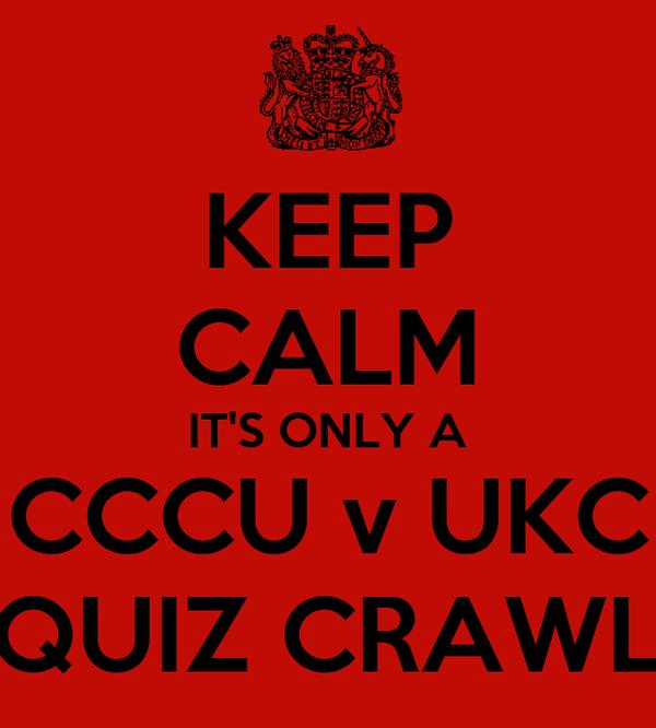 KEEP CALM IT'S ONLY A CCCU v UKC QUIZ CRAWL