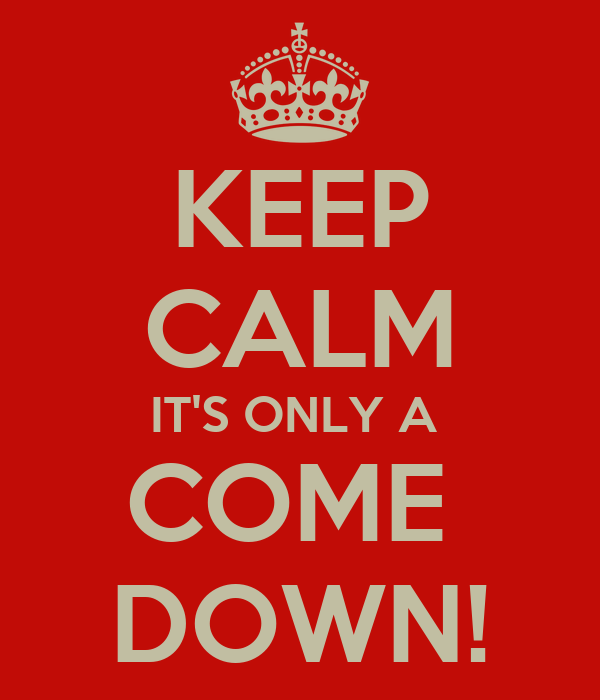 KEEP CALM IT'S ONLY A  COME  DOWN!