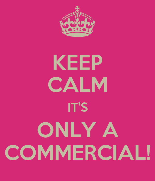 KEEP CALM IT'S ONLY A COMMERCIAL!