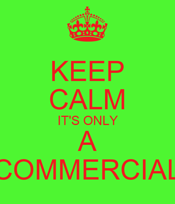 KEEP CALM IT'S ONLY A COMMERCIAL