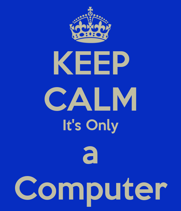 KEEP CALM It's Only a Computer