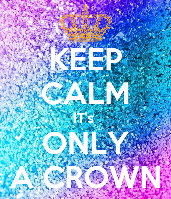 KEEP CALM IT's  ONLY A CROWN