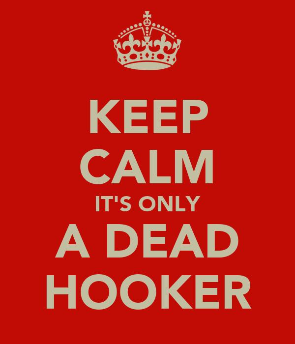 KEEP CALM IT'S ONLY A DEAD HOOKER
